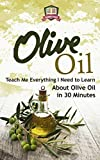 Olive Oil: Teach Me Everything I Need To Know Learn About Olive Oil In 30 Minutes (Essential Oils - Weight Loss - Heart Healthy - Organic - Olives) (English Edition)