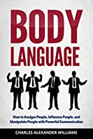 Body Language: How to Analyze People, Influence People, and Manipulate People with Powerful Communication