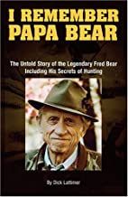 I Remember Papa Bear: The Untold Story of the Legendary Fred Bear Including His Secrets of Hunting