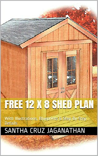 Free 12 x 8 Shed Plans: With Illustrations, Blueprints & Step By Step Details