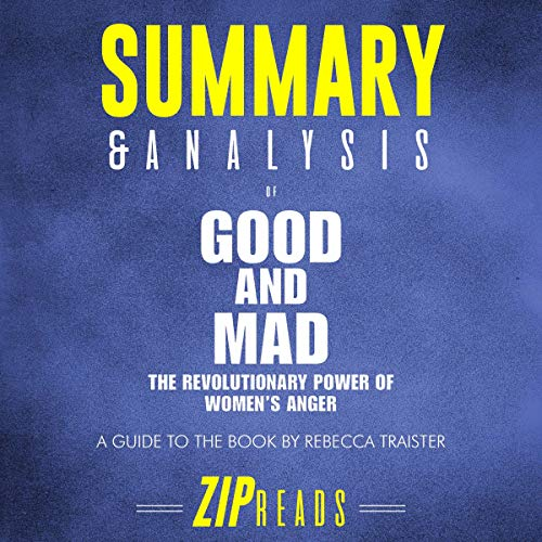 Summary & Analysis of Good and Mad: The Revolutionary Power of Women's Anger     A Guide to the Book by Rebecca Traister              By:                                                                                                                                 ZIP Reads                               Narrated by:                                                                                                                                 Satauna Howery                      Length: 1 hr and 18 mins     Not rated yet     Overall 0.0