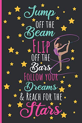 Jump off the Beam Flip off the Bars Follow your Dreams & Reach for the Stars: Gymnastics Journal for Girls, Lined Journal Notebook for Kids, Cute ... Or Kids Writing Journal - 110 Pages 6x9 Inch