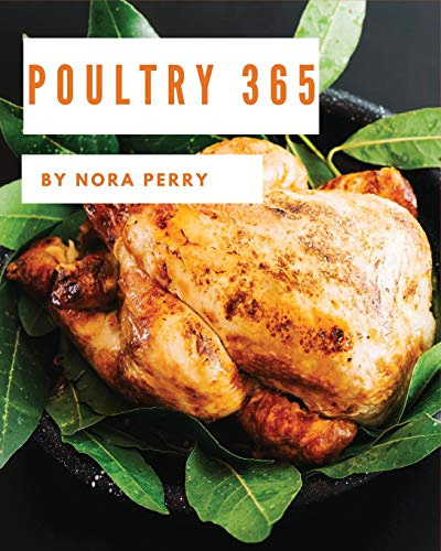 Poultry 365: Enjoy 365 Days With Amazing Poultry Recipes In Your Own Poultry Cookbook! [Hot Chicken Cookbook, Chicken Breast Cookbook, Grilled Chicken Cookbook, Instant Pot Chicken Recipes] [Book 1]