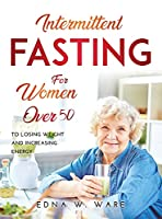 Intermittent Fasting for Women Over 50: To Losing Weight and Increasing Energy