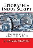 Epigraphia Indus Script: Hypertexts & Meanings Vol. 2 (Volume 2)