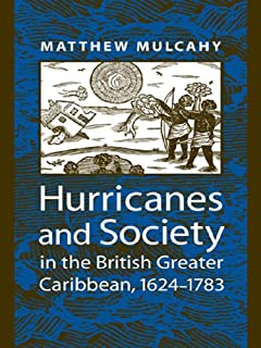 Hurricanes and Society in the British Greater Caribbean, 1624--1783 (Early America: History, Context, Culture)
