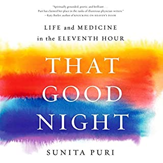 That Good Night     Life and Medicine in the Eleventh Hour              By:                                                                                                                                 Sunita Puri                               Narrated by:                                                                                                                                 Soneela Nankani,                                                                                        Sunita Puri                      Length: 13 hrs and 9 mins     23 ratings     Overall 4.9