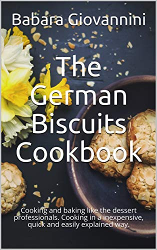 The German Biscuits Cookbook: Cooking and baking like the dessert professionals. Cooking in a inexpensive, quick and easily explained way. (English Edition)