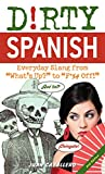 Dirty Spanish: Everyday Slang from 'What's Up' to 'F*%# Off!' (Dirty Everyday Slang)