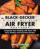 My BLACK and DECKER 2-Liter Oil Free Air Fryer Cookbook: Invigorate Your Cooking with These 100...