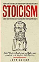 Stoicism: Gain Wisdom, Resilience and Calmness creating your Modern Stoic Routine