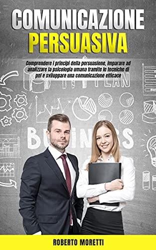 Comunicazione Persuasiva: Comprendere i Principi della Persuasione, Imparare ad Analizzare la Psicologia Umana Tramite le Tecniche di Pnl e Sviluppare una Comunicazione Efficace