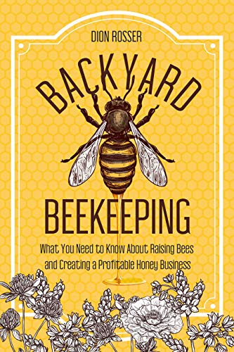 Backyard Beekeeping: What You Need to Know About Raising Bees and Creating a Profitable Honey Business by [Dion Rosser]