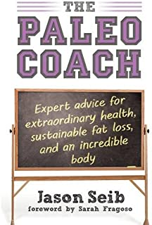 The Paleo Coach: Expert Advice for Extraordinary Health, Sustainable Fat Loss, and an incredible body