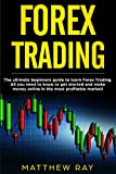 FOREX TRADING: THE ULTIMATE BEGINNERS GUIDE TO LEARN FOREX TRADING. ALL YOU NEED TO KNOW TO GET STARTED AND MAKE