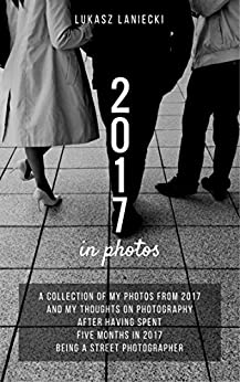2017 in photos: A collection of my photos from 2017 and my thoughts on photography after having spent five months in 2017 being a street photographer by [Lukasz Laniecki]
