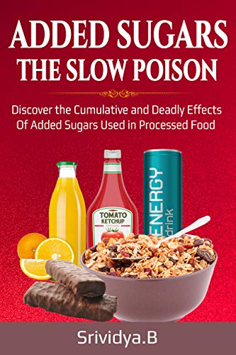 Book: ADDED SUGARS THE SLOW POISON - Discover the Cumulative and Deadly effects of Added sugars used in Processed food by Srividya Bhaskara