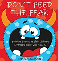 Don't Feed the Fear: Bedtime Stories to Help Children Overcome Worry and Anxiety