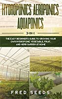 Hydroponics, Aeroponics, Aquaponics: 3 - in - 1 The Complete Guide to Start Growing Your Own Vegetable, Fruit, and Herb Garden at Home