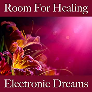 Room For Healing: Electronic Dreams - The Best Music For Relaxation