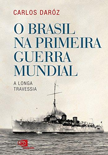 O Brasil na Primeira Guerra Mundial: a longa travessia por [Carlos Dároz]