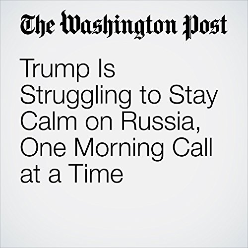 Trump Is Struggling to Stay Calm on Russia, One Morning Call at a Time copertina