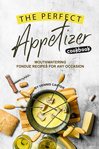 The Perfect Appetizer Cookbook: Mouthwatering Fondue Recipes for Any Occasion (English Edition)