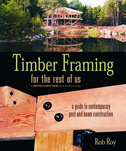 Timber Framing for the Rest of Us: A Guide to Contemporary Post and Beam Construction (Mother Earth News Wiser Living Series)