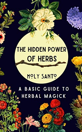 The Hidden Power of Herbs: A Basic Guide to Herbal Magick by [Holy Santo]