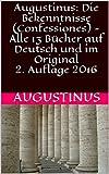 Augustinus: Die Bekenntnisse (Confessiones) - Alle 13 Bücher auf Deutsch und im Original2. Auflage 2016 (German Edition)