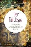 Der Fall Jesus: Ein Journalist auf der Suche nach der Wahrheit - Lee Strobel