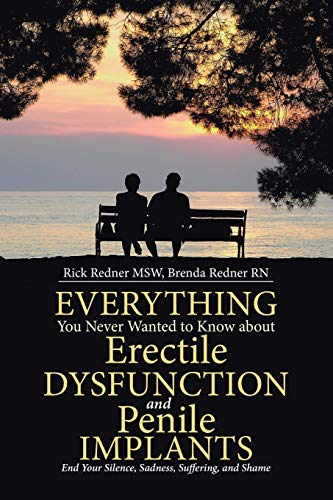 Everything You Never Wanted to Know about Erectile Dysfunction and Penile Implants: End Your Silence, Sadness, Suffering, and Shame