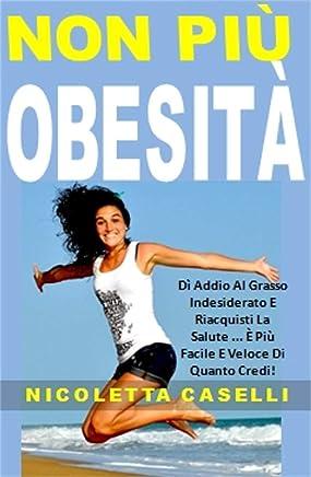 Non Più Obesità: Dì Addio Al Grasso Indesiderato E Riacquisti La Salute ... È Più Facile E Veloce Di Quanto Credi!