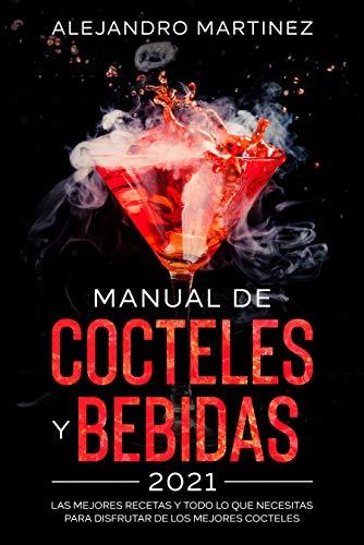 Manual de Cocteles y Bebidas 2021: Las Mejores Recetas y Todo lo Que Necesitas Para Difrutar de Los Mejores Cocteles