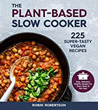 The Plant-Based Slow Cooker: 225 Super-Tasty Vegan Recipes - Easy, Delicious, Healthy Recipes For Every Meal of the Day!