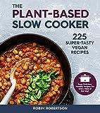The Plant-Based Slow Cooker: Over 225 Vegan, Super-Tasty Recipes