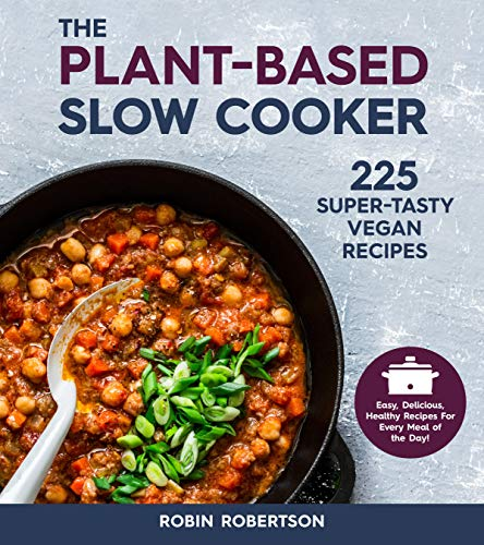 The Plant-Based Slow Cooker: Over 225 Vegan, Super-Tasty Recipes