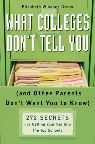 What Colleges Dont Tell You And Other Parents Dont Want You To Know 272 Secrets For Getting Your Kid Into The Top Schools