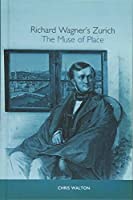 Richard Wagner's Zurich: The Muse of Place (Studies in German Literature, Linguistics, & Culture)