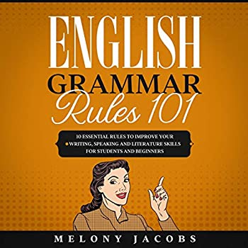 English Grammar Rules 101  10 Essential Rules to Improving Your Writing Speaking and Literature Skills for Students and Beginners