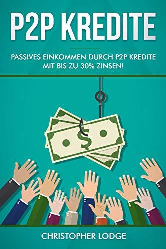 P2P Kredite: So generieren Sie wirkliches passives Einkommen durch P2P Kredite mit bis zu 30{ee84d2c9ce297db0d3c15128eff5f52804e13033645d564f30b8e458dd848df7} Zinsen! So können sie nahezu risikolos ihr Vermögen anlegen. Tipps und Trick zur Geldanlage von Profis!