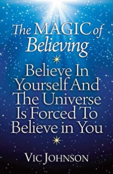 The Magic of Believing: Believe in Yourself and The Universe Is Forced to Believe in You by [Vic Johnson]
