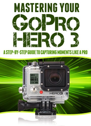 Mastering Your GoPro Hero 3: A Step-By-Step Guide to Capturing Life's Moments Like A Pro (Master Anything Guides) (English Edition)