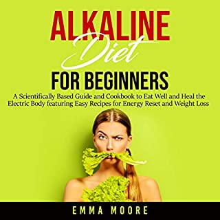 Alkaline Diet for Beginners     A Scientifically Based Guide and Cookbook to Eat Well and Heal the Electric Body featuring Easy Recipes for Energy Reset and Weight Loss              Written by:                                                                                                                                 Emma Moore                               Narrated by:                                                                                                                                 Adrienne White                      Length: 3 hrs and 31 mins     Not rated yet     Overall 0.0