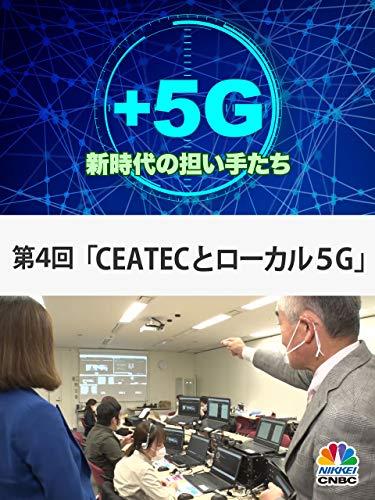 +5G~新時代の担い手たち~(第4回「CEATECとローカル5G」)