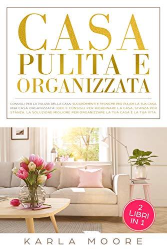 Casa Pulita e Organizzata: Una Casa Pulita: consigli e tecniche per pulire la tua casa, Una Casa Organizzata: Idee e consigli per riordinare la casa, stanza per stanza.