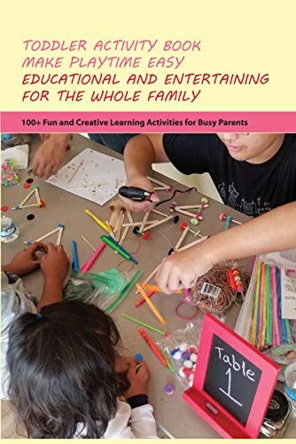 Toddler Activity Book Make Playtime Easy, Educational And Entertaining For The Whole Family- 100+ Fun And Creative Learning Activities For Busy Parents: ... Your Child'S Creativity (English Edition)