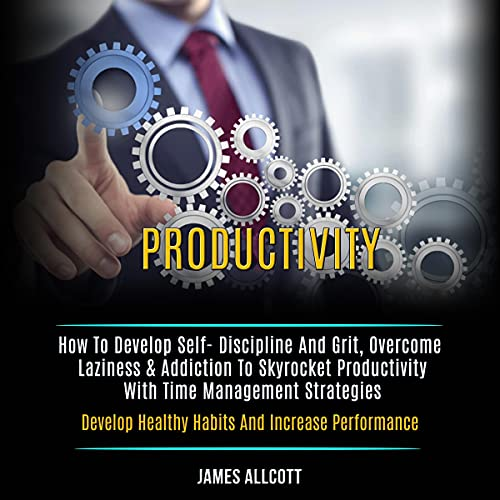 Download Productivity: How to Develop Self- Discipline and Grit, Overcome Laziness & Addiction to Skyrocket P audio book