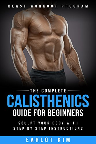 Calisthenics:The Complete Calisthenics Guide for Beginners: Sculpt Your Body with Step by Step Instructions (Beast Workout Program Book 1) (English Edition)