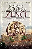 Roman Emperor Zeno: The Perils of Power Politics in Fifth-century Constantinople